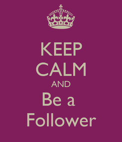 Poster: KEEP CALM AND Be a  Follower