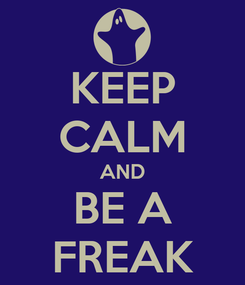 Poster: KEEP CALM AND BE A FREAK