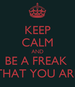 Poster: KEEP CALM AND BE A FREAK  THAT YOU ARE