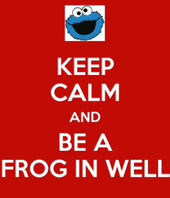 Poster: KEEP CALM AND BE A FROG IN WELL