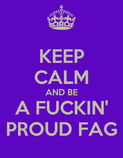 Poster: KEEP CALM AND BE A FUCKIN' PROUD FAG