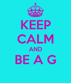 Poster: KEEP CALM AND BE A G