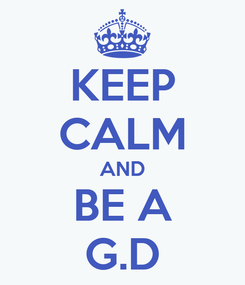 Poster: KEEP CALM AND BE A G.D
