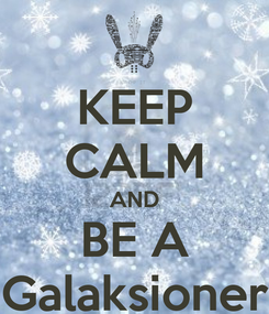 Poster: KEEP CALM AND BE A Galaksioner