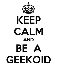 Poster: KEEP CALM AND BE  A GEEKOID