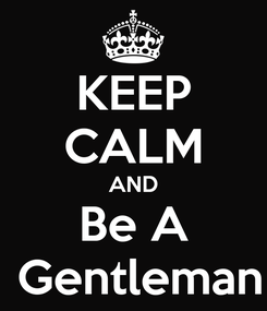 Poster: KEEP CALM AND Be A  Gentleman