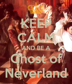 Poster: KEEP CALM AND BE A Ghost of Neverland
