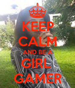 Poster: KEEP CALM AND BE A GIRL  GAMER
