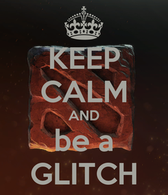 Poster: KEEP CALM AND be a GLITCH