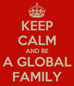 Poster: KEEP CALM AND BE A GLOBAL FAMILY