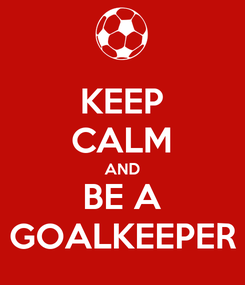 Poster: KEEP CALM AND BE A GOALKEEPER