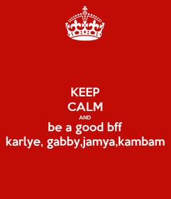Poster: KEEP CALM AND be a good bff karlye, gabby,jamya,kambam