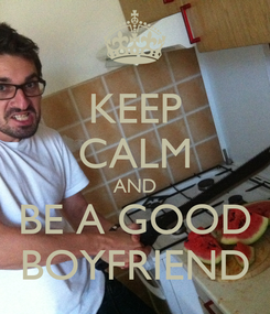 Poster: KEEP CALM AND BE A GOOD BOYFRIEND