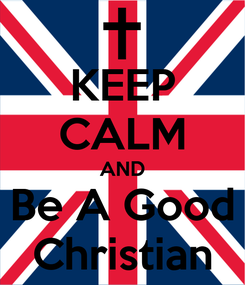 Poster: KEEP CALM AND Be A Good Christian