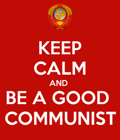 Poster: KEEP CALM AND  BE A GOOD  COMMUNIST