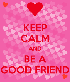 Poster: KEEP CALM AND BE A GOOD FRIEND