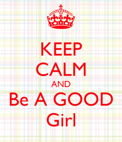 Poster: KEEP CALM AND Be A GOOD Girl