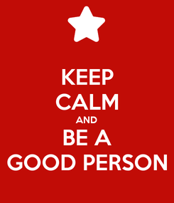 Poster: KEEP CALM AND BE A GOOD PERSON