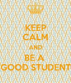 Poster: KEEP CALM AND BE A  GOOD STUDENT