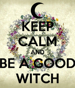 Poster: KEEP CALM AND BE A GOOD WITCH