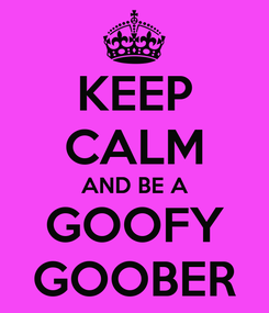 Poster: KEEP CALM AND BE A GOOFY GOOBER