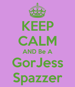 Poster: KEEP CALM AND Be A GorJess Spazzer