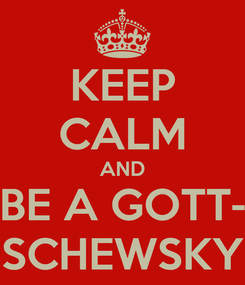 Poster: KEEP CALM AND BE A GOTT- SCHEWSKY