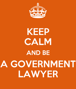 Poster: KEEP CALM AND BE A GOVERNMENT LAWYER