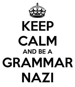 Poster: KEEP CALM AND BE A GRAMMAR NAZI