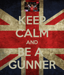 Poster: KEEP CALM AND BE A  GUNNER