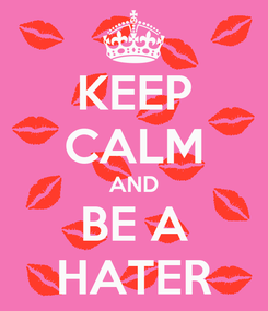 Poster: KEEP CALM AND BE A HATER