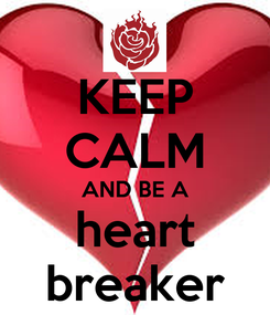 Poster: KEEP CALM AND BE A heart breaker