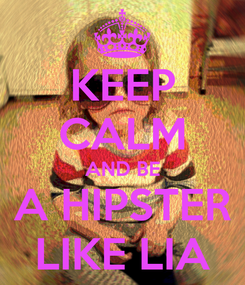 Poster: KEEP CALM AND BE  A HIPSTER  LIKE LIA