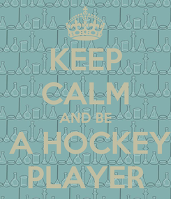 Poster: KEEP CALM AND BE  A HOCKEY PLAYER