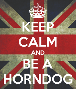 Poster: KEEP CALM AND BE A HORNDOG