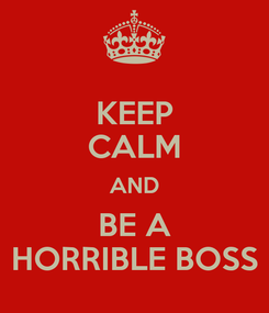 Poster: KEEP CALM AND BE A HORRIBLE BOSS