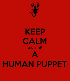 Poster: KEEP CALM AND BE A HUMAN PUPPET