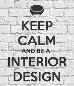 Poster: KEEP CALM AND BE A  INTERIOR DESIGN