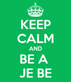 Poster: KEEP CALM AND BE A  JE BE
