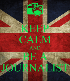 Poster: KEEP CALM AND BE A JOURNALIST