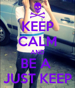 Poster: KEEP CALM AND BE A  JUST KEEP