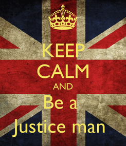 Poster: KEEP CALM AND Be a  Justice man
