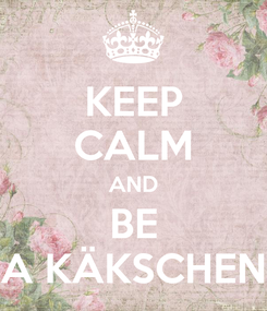 Poster: KEEP CALM AND BE A KÄKSCHEN