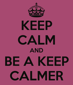Poster: KEEP CALM AND BE A KEEP CALMER