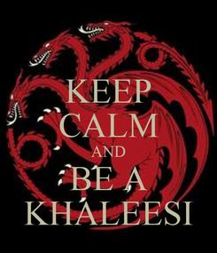 Poster: KEEP CALM AND BE A KHALEESI