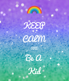 Poster: KEEP CALM AND Be A Kid