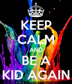 Poster: KEEP CALM AND BE A KID AGAIN
