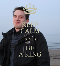 Poster: KEEP CALM AND BE A KING