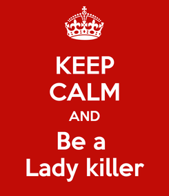 Poster: KEEP CALM AND Be a  Lady killer