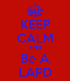 Poster: KEEP CALM AND Be A LAPD